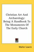 Christian Art and Archaeology: Being a Handbook to the Monuments of the Early Church
