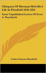 Glimpses of Herman Melville's Life in Pittsfield 1850-1851: Some Unpublished Letters of Evert A. Duyckinck - Luther Stearns Mansfield