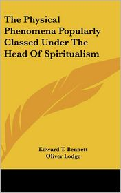 Physical Phenomena Popularly Classed under the Head of Spiritualism - Edward T. Bennett, Oliver Lodge (Introduction)