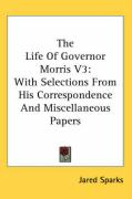The Life of Governor Morris V3: With Selections from His Correspondence and Miscellaneous Papers: 3