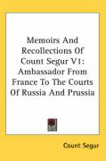 Memoirs and Recollections of Count Segur V1: Ambassador from France to the Courts of Russia and Prussia