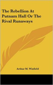 Rebellion at Putnam Hall or the Rival Runaways - Arthur M. Winfield