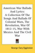 American War Ballads and Lyrics: A Collection of the Songs and Ballads of Colonial Wars, the Revolution, War of 1812-15, War with Mexico and the Civil