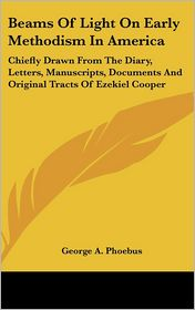 Beams of Light on Early Methodism in Americ: Chiefly Drawn from the Diary, Letters, Manuscripts, Documents and Original Tracts of Ezekiel Cooper - George A. Phoebus (Editor)