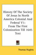 History of the Society of Jesus in North America Colonial and Federal V1: From the First Colonization Till 1645 Text
