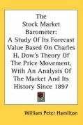 The Stock Market Barometer: A Study of Its Forecast Value Based on Charles H. Dow's Theory of the Price Movement, with an Analysis of the Market a