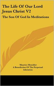 Life of Our Lord Jesus Christ V2: The Son of God in Meditations - Maurice Meschler, A. Benedictine of the Perpetual Adoratio (Translator)