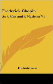 Frederick Chopin: As A Man and A Musician V1 - Friedrich Niecks