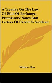A Treatise on the Law of Bills of Exchange, Promissory Notes and Letters of Credit in Scotland - William Glen