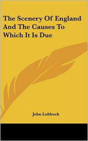 The Scenery of England and the Causes to Which It Is Due - John Lubbock