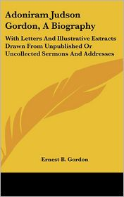 Adoniram Judson Gordon, a Biography: With Letters and Illustrative Extracts Drawn from Unpublished or Uncollected Sermons and Addresses - Ernest B. Gordon