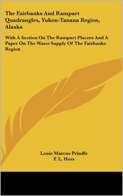 The Fairbanks and Rampart Quadrangles, Yukon-Tanana Region, Alask: With A Section on the Rampart Placers and A Paper on the Water Supply of the Fairb - Louis Marcus Prindle, F.L. Hess