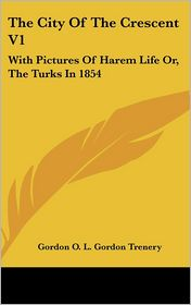 The City of the Crescent V1: With Pictures of Harem Life or, the Turks In 1854 - Gordon O.L. Gordon Trenery