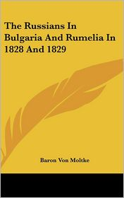 The Russians in Bulgaria and Rumelia in 1828 And 1829 - Baron Von Moltke