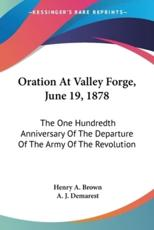 Oration At Valley Forge, June 19, 1878 - Henry a Brown, A J Demarest (other)