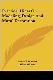 Practical Hints on Modeling, Design and Mural Decoration - Henry F. W. Ganz, Foreword by Alfred Carlton Gilbert