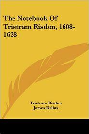 Notebook of Tristram Risdon, 1608-1628 - Tristram Risdon, James Dallas (Translator), Henry G. Porter (Translator)