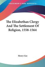 The Elizabethan Clergy And The Settlement Of Religion, 1558-1564 - Henry Gee (author)