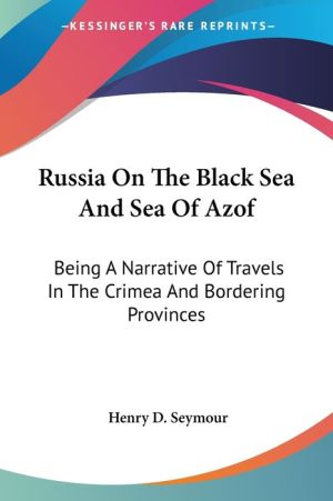 Russia on the Black Sea and Sea of Azof: Being a Narrative of Travels in the Crimea and Bordering Provinces - Henry D. Seymour