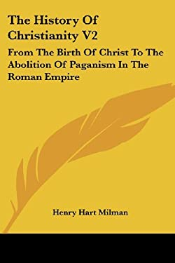 The History of Christianity V2: From the Birth of Christ to the Abolition of Paganism in the Roman Empire - Milman, Henry Hart