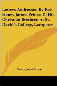 Letters Addressed by Revised Henry James Prince to His Christian Brethren at St David's College, Lampeter - Henry James Prince