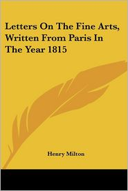 Letters on the Fine Arts, Written from Paris in the Year 1815 - Henry Milton