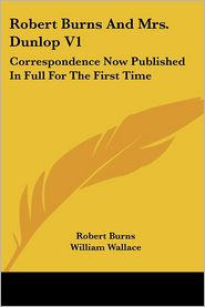 Robert Burns and Mrs Dunlop V1: Correspondence Now Published in Full for the First Time - Robert Burns