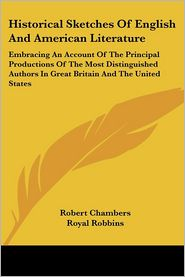 Historical Sketches of English and American Literature: Embracing an Account of the Principal Productions of the Most Distinguished Authors in Great B - Robert Chambers, Royal Robbins