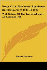 Notes of a Nine Years' Residence in Russia, from 1844 to 1853: With Notices of the Tzars Nicholas I and Alexander II - Robert Harrison