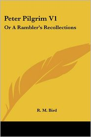 Peter Pilgrim V1: Or a Rambler's Recollections - R.M. Bird