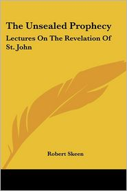 Unsealed Prophecy: Lectures on the Revelation of St. John - Robert Skeen