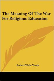 Meaning of the War for Religious Education - Robert Wells Veach