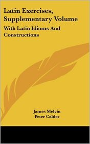 Latin Exercises, Supplementary: With Latin Idioms and Constructions - James Melvin, Peter Calder