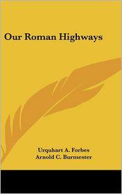 Our Roman Highways - Urquhart A. Forbes, Arnold C. Burmester