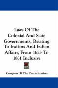 Laws of the Colonial and State Governments, Relating to Indians and Indian Affairs, from 1633 to 1831 Inclusive