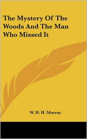 The Mystery of the Woods and the Man Who Missed It - William Henry Harrison Murray, W.H.H. Murray