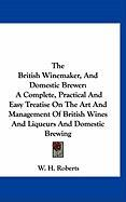 The British Winemaker, and Domestic Brewer: A Complete, Practical and Easy Treatise on the Art and Management of British Wines and Liqueurs and Domest
