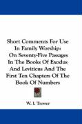 Short Comments for Use in Family Worship: On Seventy-Five Passages in the Books of Exodus and Leviticus and the First Ten Chapters of the Book of Numb