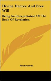 Divine Decree and Free Will: Being an Interpretation of the Book of Revelation - Anonymous