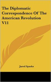 The Diplomatic Correspondence Of The American Revolution V11 - Jared Sparks (Editor)