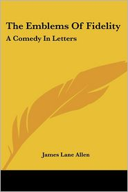 Emblems of Fidelity: A Comedy in Letters - James Lane Allen