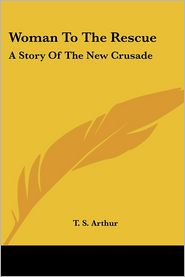 Woman to the Rescue: A Story of the New Crusade - T. S. Arthur