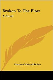 Broken To The Plow - Charles Caldwell Dobie