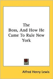Boss, and how He Came to Rule New York - Alfred Henry Lewis