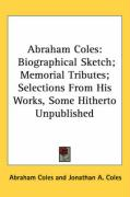 Abraham Coles: Biographical Sketch; Memorial Tributes; Selections from His Works, Some Hitherto Unpublished