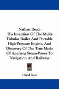 Nathan Read: His Invention of the Multi-Tubular Boiler and Portable High-Pressure Engine, and Discovery of the True Mode of Applyin