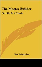 The Master Builder: Or Life at A Trade - Day Kellogg Lee
