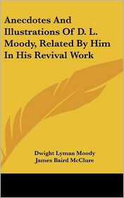 Anecdotes and Illustrations of D L Moody, Related by Him in His Revival Work - Dwight Lyman Moody, James Baird McClure (Editor)