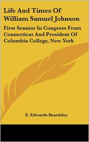 Life and Times of William Samuel Johnson: First Senator in Congress from Connecticut and President of Columbia College, New York - E. Edwards Beardsley
