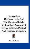 Herzegovina: Or Omer Pacha and the Christian Rebels; With a Brief Account of Servia, Its Social, Political and Financial Condition